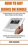 HOW TO BUY BOOKS ON KINDLE: A Complete Beginner to Pro Guide on How to Buy Books on Kindle in less than 2 Minutes. Included: How to Buy and Read Kindle Books on iPhone and iPad and much more.