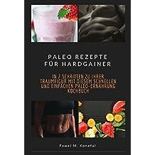 Paleo Rezepte für Hardgainer: In 7 Schritten zu Ihrer Traumfigur mit diesem schnellen und einfachen Paleo-Ernährung Kochbuch