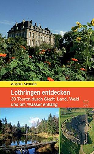 Lothringen entdecken: 30 Touren durch Stadt, Land, Wald und am Wasser entlang