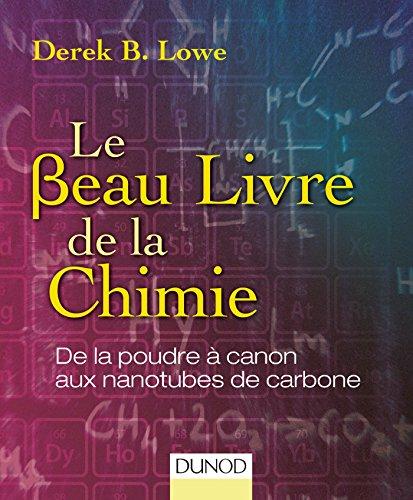 Le beau livre de la chimie : de la poudre à canon aux nanotubes de carbone / Derek B. Lowe ; traduit de l'anglais (États-Unis) par Paul Depovere.- Malakoff : Dunod , DL 2016, cop. 2016