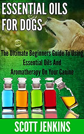 Essential Oils For Dogs The Ultimate Beginners Guide To