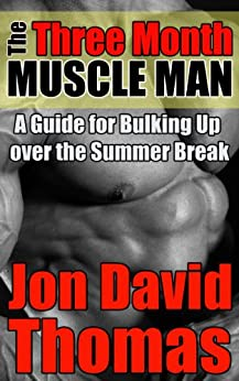 The Three Month Muscle Man: A Guide for Bulking Up Over the Summer Break by [Thomas, Jon David]