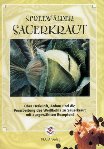 Spreewälder Sauerkraut: Über Herkunft, Anbau und die Verarbeitung des Weißkohls zu Sauerkraut mit ausgewählten Rezepten