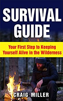 Descargar Epub Survival Guide: Your First Step to Keeping Yourself Alive in the Wilderness (Survival, Alone, Wilderness, Staying Alive, Preparation, Self Sufficient)