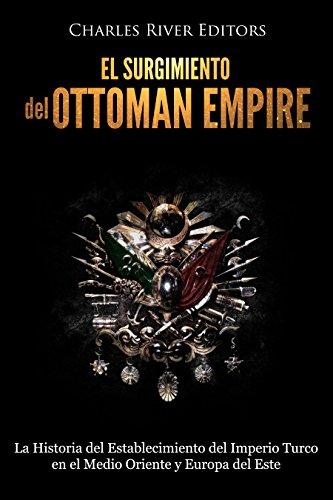 El surgimiento del Imperio Otomano: La Historia del Establecimiento del Imperio Turco en el Medio Oriente y Europa del Este