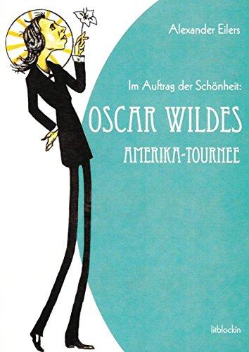 Im Auftrag der Schönheit: Oscar Wildes Amerika-Tournee