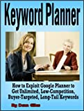 Keyword Planner: How to Exploit Google Adwords Keyword Planner to Get Unlimited, Low-Competition, Buyer-Targeted, Long-Tail Keywords (Internet Marketing ... Guide Book Series 1) (English Edition)