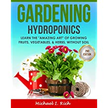 "Gardening: Hydroponics – Learn the ""Amazing Art"" of Growing: Fruits, Vegetables, & Herbs, without Soil. (Gardening Techniques, Sustainable Gardening, Green Living) (English Edition)"
