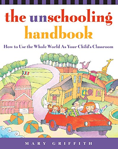 The Unschooling Handbook: How to Use the Whole World as Your Child's Classroom (Prima Home Learning Library) por Mary Griffith