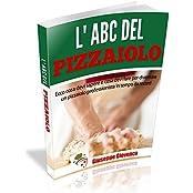 L'abc del Pizzaiolo: Ecco cosa devi sapere e cosa devi fare per diventare un pizzaiolo professionista in tempo da record. (Italian Edition)