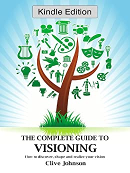 The Complete Guide To Visioning: How to discover, shape and realize your vision (English Edition) de [Johnson, Clive]