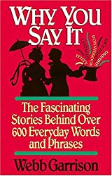 Why You Say It : The Fascinating Stories Behind Over 600 Everyday Words and Phrases