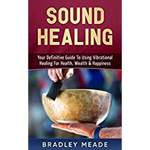 Sound Healing: Your Definitive Guide To Using Vibrational Healing For Health, Wealth & Happiness (English Edition)