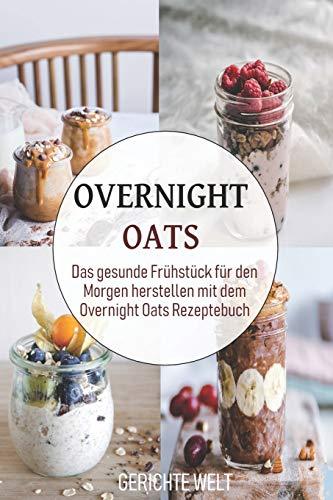 Preisvergleich Produktbild Overnight Oats: Das gesunde Frühstück für den Morgen herstellen mit dem Overnight Oats Rezeptebuch