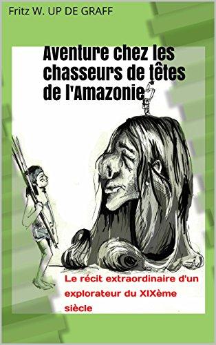 Aventure chez les chasseurs de têtes de l'Amazonie: Le récit extraordinaire d'un explorateur du XIXème siècle par Fritz W. UP DE GRAFF