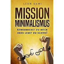 Mission Minimalismus: Konsumierst du noch oder lebst du schon?: Minimalismus leben & wohnen, Loslassen Lernen, Entrümpeln & Aufräumen, Minimalismus im Haus, mit Wenig glücklich sein & einfacher leben