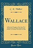Wallace: A Historical Tragedy, in Five Acts; First Performed at the Theatre Royal Covent Garden, on Tuesday, November 14, 1820 (Classic Reprint)