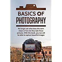 Basics Of Photography: No longer ask what does this term mean or how do they take those pictures. With this book, you too will be able to capture beautiful images. (English Edition)