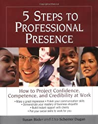 5 Steps To Professional Presence: How to Project Confidence, Competence and Credibility at Work