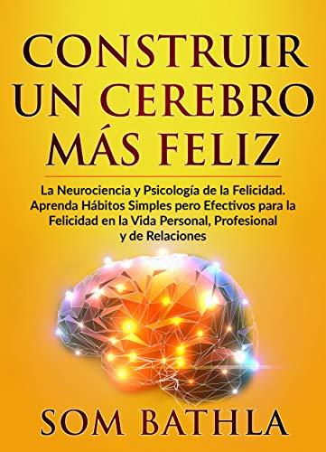 CONSTRUIR UN CEREBRO MÁS FELIZ: La Neurociencia y Psicología de la ...