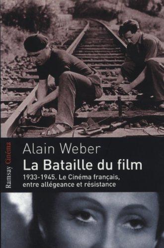 La bataille du film : 1933-1945, le cinéma français entre allégeance et résistance par Alain Weber