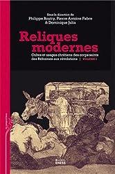 Reliques modernes : Cultes et usages chrétiens des corps saints des Réformes aux révolutions, Volume 2