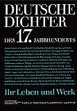 Deutsche Dichter - Ihr Leben und Werk: Deutsche Dichter des 17. Jahrhunderts: Ihr Leben und Werk -