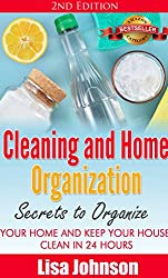 Cleaning and Home Organization - Secrets to Organize Your Home and Keep Your House Clean in 24 Hours (Cleaning and Organization Hacks, Cleaning House, ... Organizing, Declutter) (English Edition)