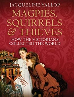Magpies, Squirrels and Thieves: How the Victorians Collected the World (English Edition) par [Yallop, Jacqueline]