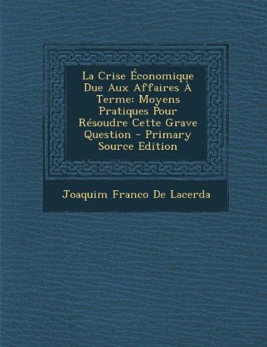 La Crise Economique Due Aux Affaires a Terme: Moyens Pratiques Pour Resoudre Cette Grave Question - Primary Source Edition