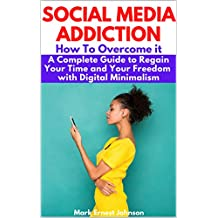 Social Media Addiction : How to Overcome It. A Complete Guide To Regain Your Time and Your Freedom with Digital Minimalism. Stay Focused, Improve Your ... and Your Family Relations. (English Edition)
