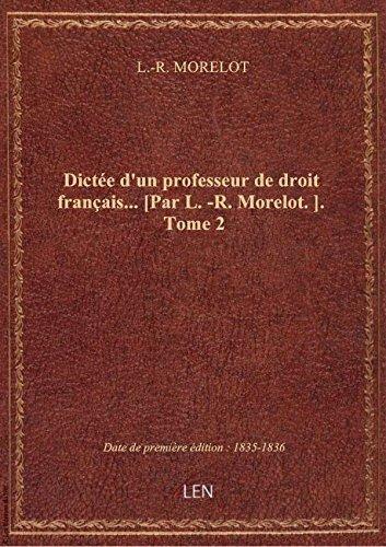 Dictée d'un professeur de droit français... [Par L.-R. Morelot.]. Tome 2 par L.-R. MORELOT