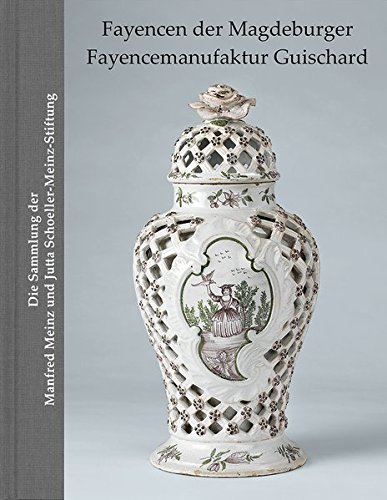 Fayencen der Magdeburger Fayencemanufaktur Guischard: Die Sammlung der Manfred Meinz und Jutta Schoeller-Meinz-Stiftung