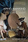 Aping Mankind: Neuromania, Darwinitis and the Misrepresentation of Humanity