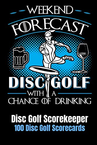 Weekend Forecast Disc Golf with a Chance of Drinking: Disc Golf Scorekeeper With 100 Disc Golf Scorecards 6