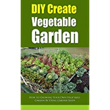 DIY Create Vegetable Garden: How to Growing Your Own Vegetable Garden By Using Garden Seeds (English Edition)