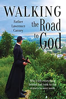 Walking the Road to God: Why I left everything behind and took to the streets to save souls by [Carney, Lawrence]