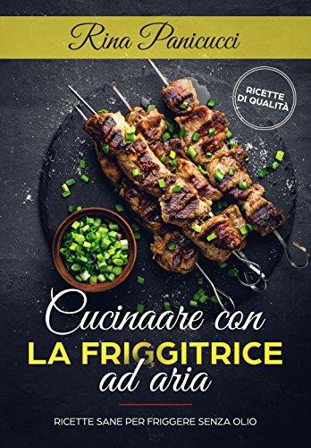 Cucinare con la friggitrice ad aria: ricette sane per friggere senza olio (Italian Edition)