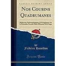 Nos Cousins Quadrumanes: Réflexions Anthropologiques Et Exégétiques sur la Prétendue Parenté Entre l'Homme Et le Singe (Classic Reprint)