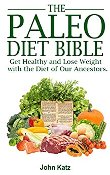 Paleo Diet Bible: Get Healthy and Lose Weight With the Diet of Our Ancestors (English Edition) di [Katz, John]
