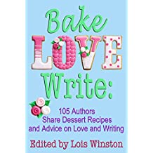 Bake, Love, Write: 105 Authors Share Dessert Recipes and Advice on Love and Writing