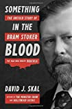 Something in the Blood: The Untold Story of Bram Stoker, the Man Who Wrote Dracula by David J. Skal (2016-10-04)