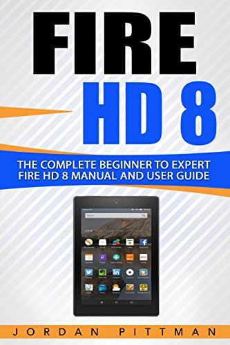 Fire HD 8: The Complete Beginner to Expert Fire HD 8 Manual and ...