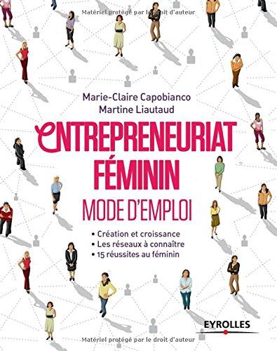 Entrepreneuriat féminin: Mode d'emploi. Création et croissances. Les réseaux à connaître. 15 réussites au féminin. par Martine Liautaud