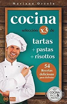 Cocina X3: Tartas + Pastas + Risottos: 54 Deliciosas Recetas Para Disfrutar por Mariano Orzola