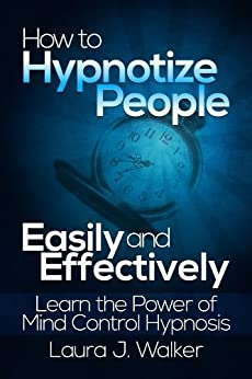 How to Hypnotize People Easily and Effectively: Learn the Power of Mind Control Hypnosis by [Walker, Laura J.]
