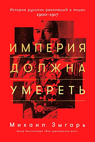 Империя должна умереть: История русских революций в лицах. 1900-1917 (Russian Edition)