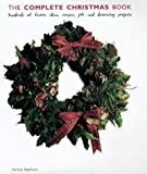 The Complete Christmas Book: Hundreds of Ideas, Recipes and Flower, Food, Gift and Decorating Projects