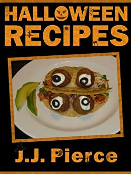 Halloween Recipes: 24 Cute, Creepy, and Easy Halloween Recipes for Kids and Adults by [Pierce, J.J.]