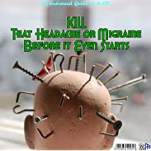 KILL THAT HEADACHE OR MIGRAINE BEFORE IT EVEN STARTS * AN ENHANCED BOOK ON A CD